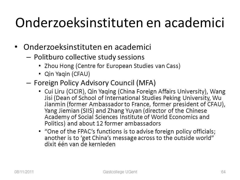 Onderzoeksinstituten en academici – Politburo collective study sessions Zhou Hong (Centre for European Studies van Cass) Qin Yaqin (CFAU) – Foreign Policy Advisory Council (MFA) Cui Liru (CICIR), Qin Yaqing (China Foreign Affairs University), Wang Jisi (Dean of School of International Studies Peking University, Wu Jianmin (former Ambassador to France, former president of CFAU), Yang Jiemian (SIIS) and Zhang Yuyan (director of the Chinese Academy of Social Sciences Institute of World Economics and Politics) and about 12 former ambassadors One of the FPAC's functions is to advise foreign policy officials; another is to 'get China's message across to the outside world dixit één van de kernleden 08/11/201164Gastcollege UGent