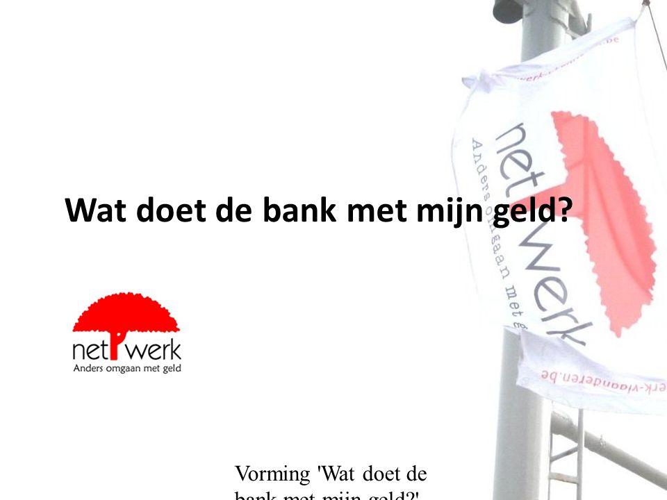 Vorming Wat doet de bank met mijn geld? Opbouw Kennismaking De kredietcrisis Bankgeheimen: de naakte waarheid achter uw geld Info over alternatieven