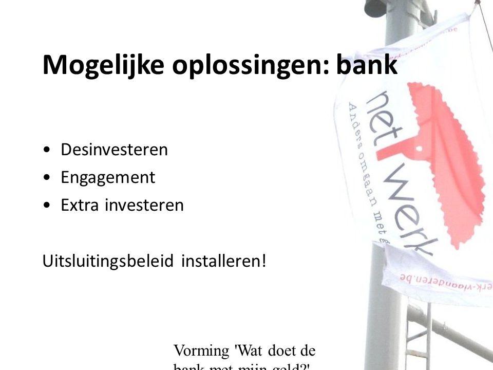 Mogelijke oplossingen: bank Desinvesteren Engagement Extra investeren Uitsluitingsbeleid installeren!