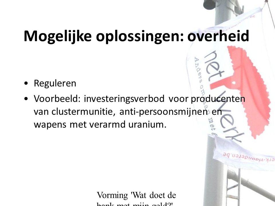 Mogelijke oplossingen: overheid Reguleren Voorbeeld: investeringsverbod voor producenten van clustermunitie, anti-persoonsmijnen en wapens met verarmd uranium.