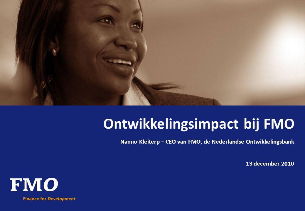 Ontwikkelingsimpact bij FMO Nanno Kleiterp – CEO van FMO, de Nederlandse Ontwikkelingsbank 13 december 2010
