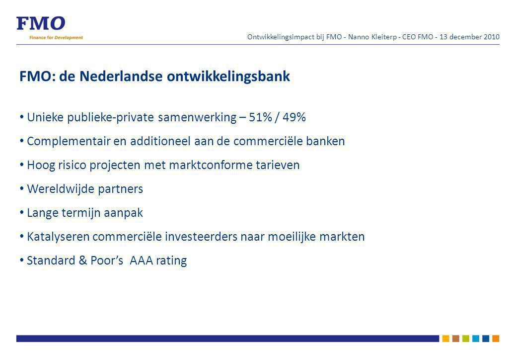 FMO: de Nederlandse ontwikkelingsbank Unieke publieke-private samenwerking – 51% / 49% Complementair en additioneel aan de commerciële banken Hoog risico projecten met marktconforme tarieven Wereldwijde partners Lange termijn aanpak Katalyseren commerciële investeerders naar moeilijke markten Standard & Poor's AAA rating Ontwikkelingsimpact bij FMO - Nanno Kleiterp - CEO FMO - 13 december 2010