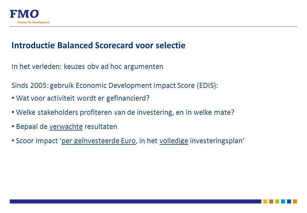 Introductie Balanced Scorecard voor selectie In het verleden: keuzes obv ad hoc argumenten Sinds 2005: gebruik Economic Development Impact Score (EDIS): Wat voor activiteit wordt er gefinancierd.