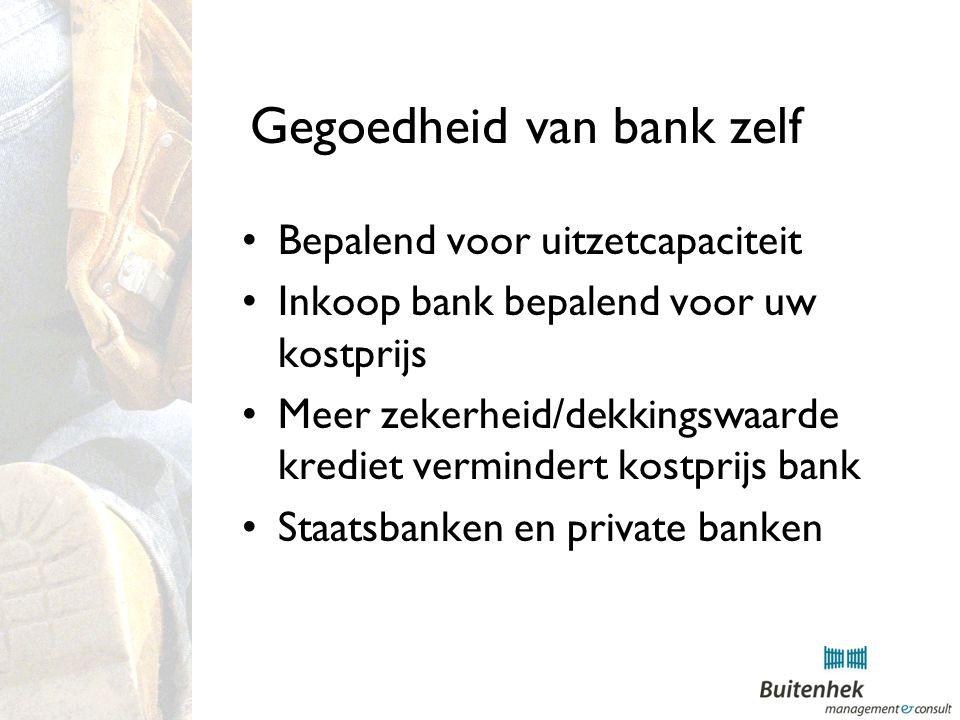 Gegoedheid van bank zelf Bepalend voor uitzetcapaciteit Inkoop bank bepalend voor uw kostprijs Meer zekerheid/dekkingswaarde krediet vermindert kostprijs bank Staatsbanken en private banken
