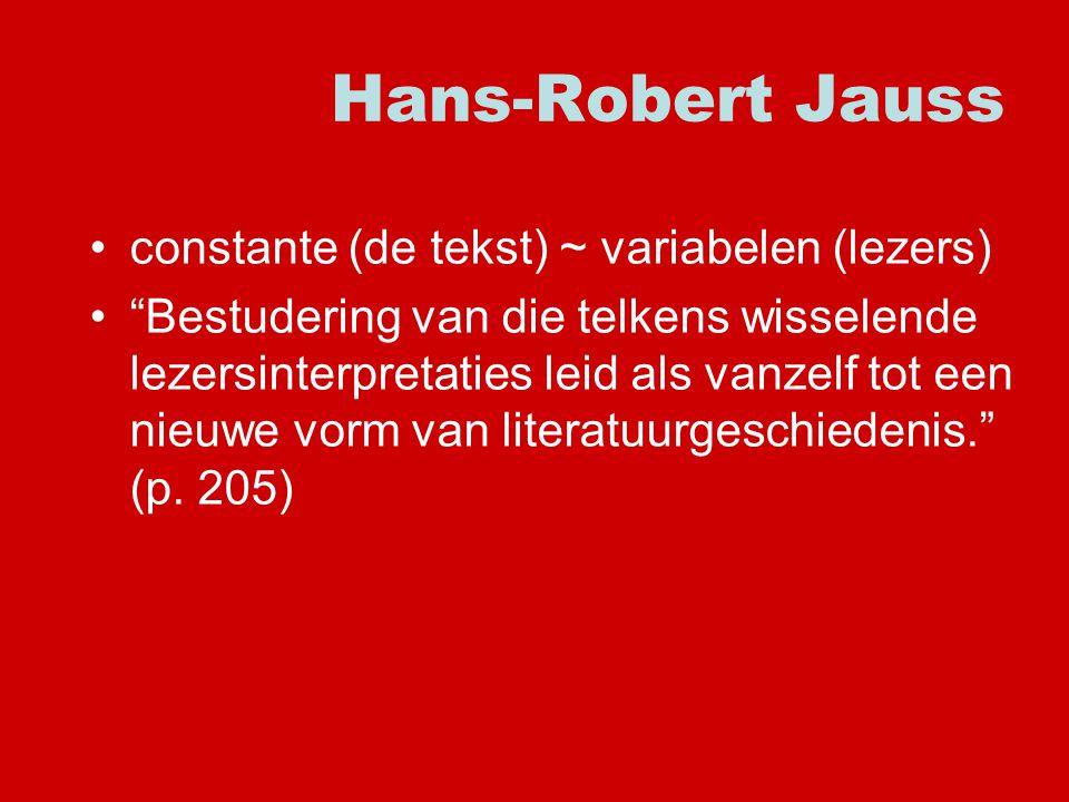 Hans-Robert Jauss constante (de tekst) ~ variabelen (lezers) Bestudering van die telkens wisselende lezersinterpretaties leid als vanzelf tot een nieuwe vorm van literatuurgeschiedenis. (p.