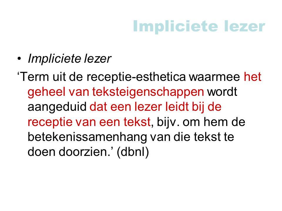 Impliciete lezer 'Term uit de receptie-esthetica waarmee het geheel van teksteigenschappen wordt aangeduid dat een lezer leidt bij de receptie van een tekst, bijv.