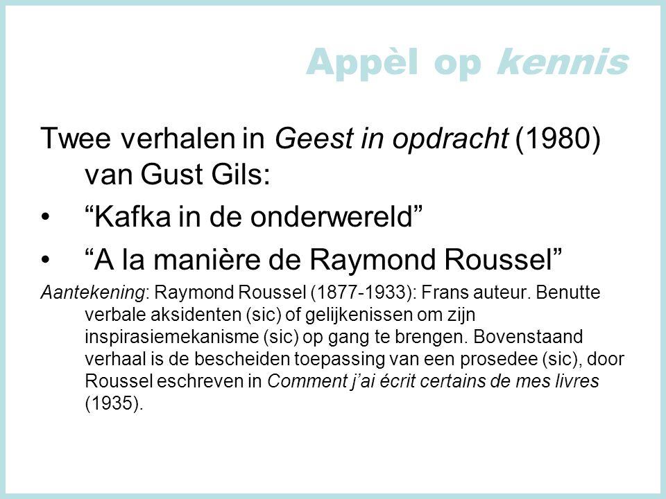 Appèl op kennis Twee verhalen in Geest in opdracht (1980) van Gust Gils: Kafka in de onderwereld A la manière de Raymond Roussel Aantekening: Raymond Roussel (1877-1933): Frans auteur.