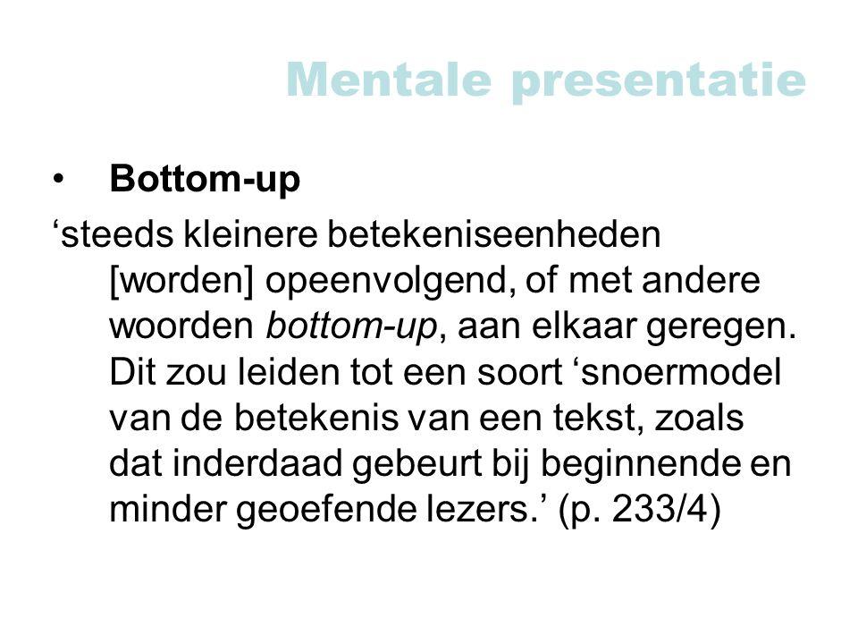 Mentale presentatie Bottom-up 'steeds kleinere betekeniseenheden [worden] opeenvolgend, of met andere woorden bottom-up, aan elkaar geregen.
