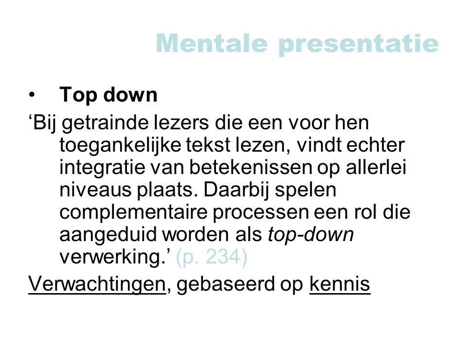 Mentale presentatie Top down 'Bij getrainde lezers die een voor hen toegankelijke tekst lezen, vindt echter integratie van betekenissen op allerlei niveaus plaats.