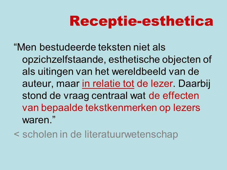 Receptie-esthetica Men bestudeerde teksten niet als opzichzelfstaande, esthetische objecten of als uitingen van het wereldbeeld van de auteur, maar in relatie tot de lezer.