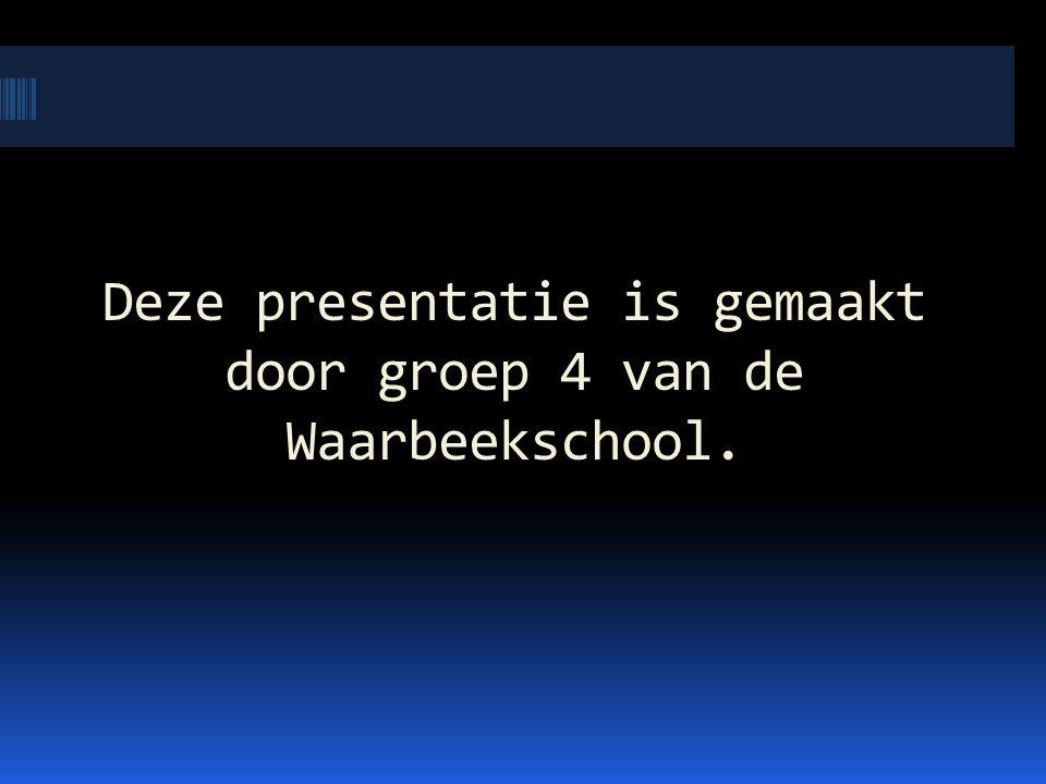 Deze presentatie is gemaakt door groep 4 van de Waarbeekschool.