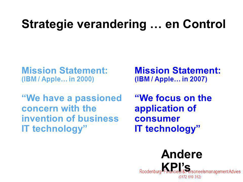 Roodenburg 2 Financieel & Personeelsmanagement Advies (0172 619 312) Strategie verandering … en Control Mission Statement: (IBM / Apple… in 2000) We have a passioned concern with the invention of business IT technology Mission Statement: (IBM / Apple… in 2007) We focus on the application of consumer IT technology Andere KPI's