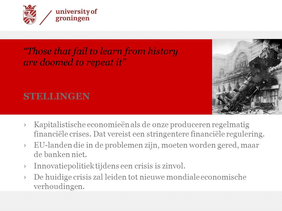 Those that fail to learn from history are doomed to repeat it STELLINGEN ›Kapitalistische economieën als de onze produceren regelmatig financiële crises.