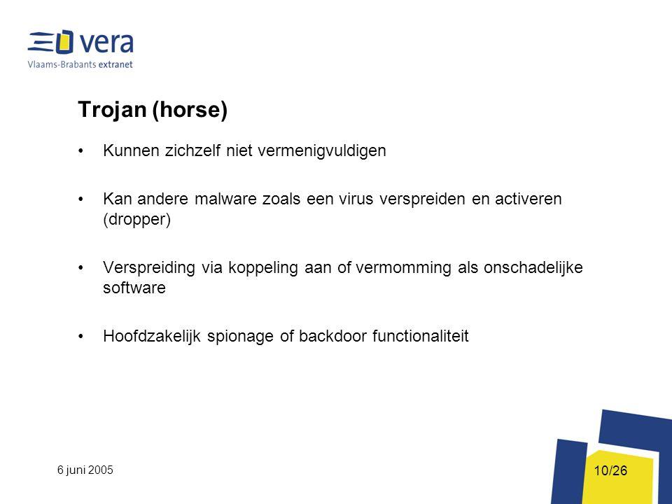 6 juni 2005 10/26 Trojan (horse) Kunnen zichzelf niet vermenigvuldigen Kan andere malware zoals een virus verspreiden en activeren (dropper) Verspreiding via koppeling aan of vermomming als onschadelijke software Hoofdzakelijk spionage of backdoor functionaliteit