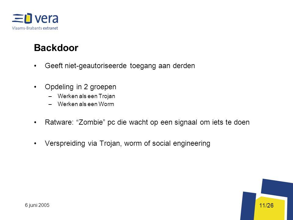 6 juni 2005 11/26 Backdoor Geeft niet-geautoriseerde toegang aan derden Opdeling in 2 groepen –Werken als een Trojan –Werken als een Worm Ratware: Zombie pc die wacht op een signaal om iets te doen Verspreiding via Trojan, worm of social engineering