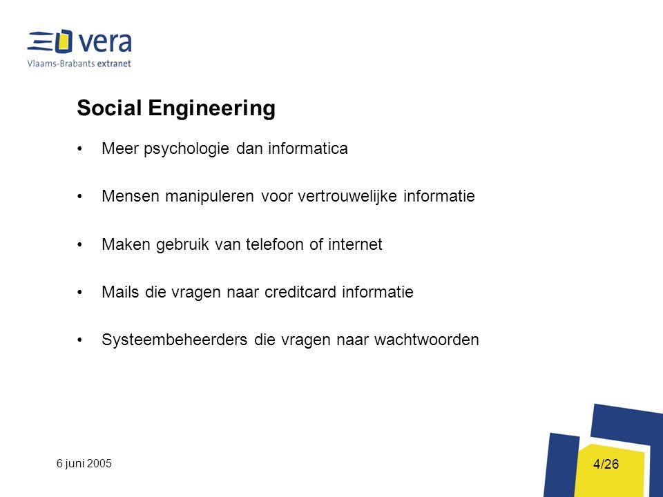 6 juni 2005 4/26 Social Engineering Meer psychologie dan informatica Mensen manipuleren voor vertrouwelijke informatie Maken gebruik van telefoon of internet Mails die vragen naar creditcard informatie Systeembeheerders die vragen naar wachtwoorden