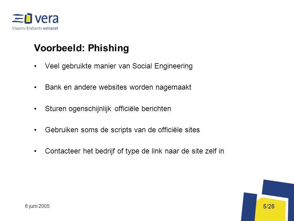 6 juni 2005 5/26 Voorbeeld: Phishing Veel gebruikte manier van Social Engineering Bank en andere websites worden nagemaakt Sturen ogenschijnlijk officiële berichten Gebruiken soms de scripts van de officiële sites Contacteer het bedrijf of type de link naar de site zelf in