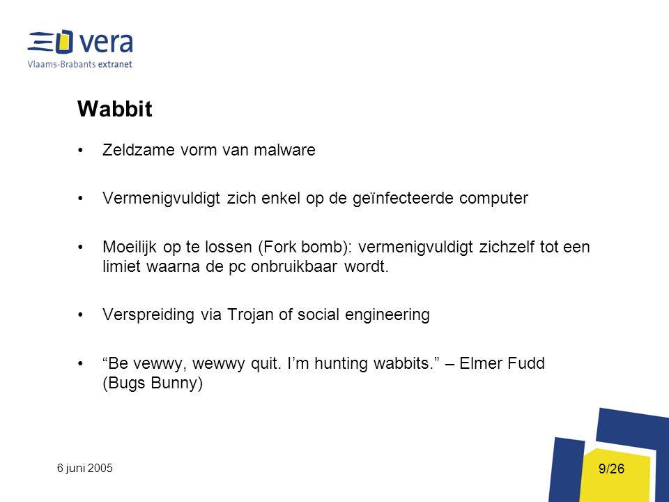 6 juni 2005 9/26 Wabbit Zeldzame vorm van malware Vermenigvuldigt zich enkel op de geïnfecteerde computer Moeilijk op te lossen (Fork bomb): vermenigvuldigt zichzelf tot een limiet waarna de pc onbruikbaar wordt.