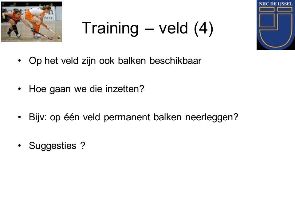 Training – veld (4) Op het veld zijn ook balken beschikbaar Hoe gaan we die inzetten? Bijv: op één veld permanent balken neerleggen? Suggesties ?