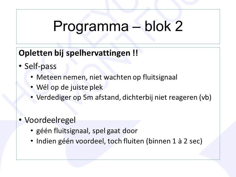 Programma – blok 2 Opletten bij spelhervattingen !! Self-pass Meteen nemen, niet wachten op fluitsignaal Wél op de juiste plek Verdediger op 5m afstan