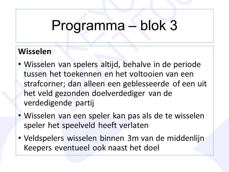 Programma – blok 3 Wisselen Wisselen van spelers altijd, behalve in de periode tussen het toekennen en het voltooien van een strafcorner; dan alleen e