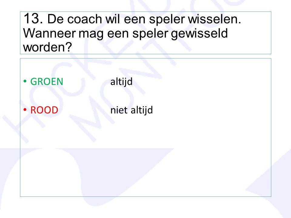13. De coach wil een speler wisselen. Wanneer mag een speler gewisseld worden? GROENaltijd ROODniet altijd
