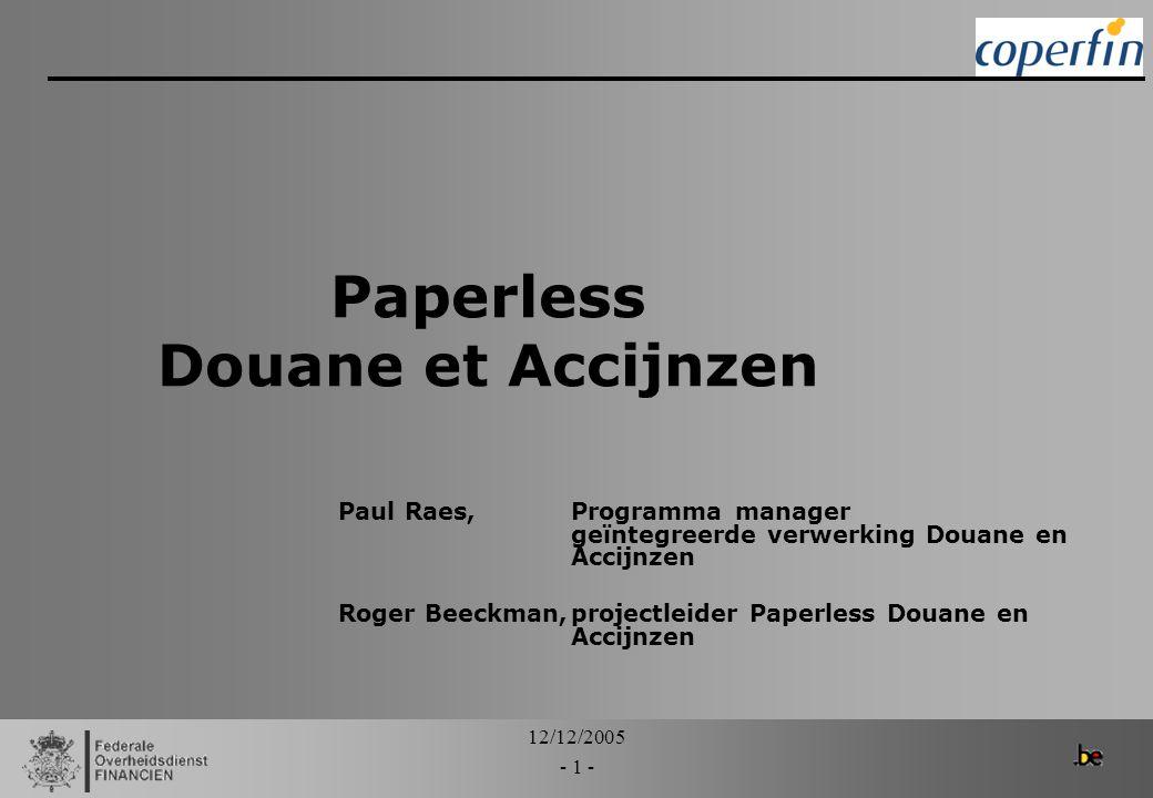 12/12/2005 - 1 - Paperless Douane et Accijnzen Paul Raes, Programma manager geïntegreerde verwerking Douane en Accijnzen Roger Beeckman,projectleider