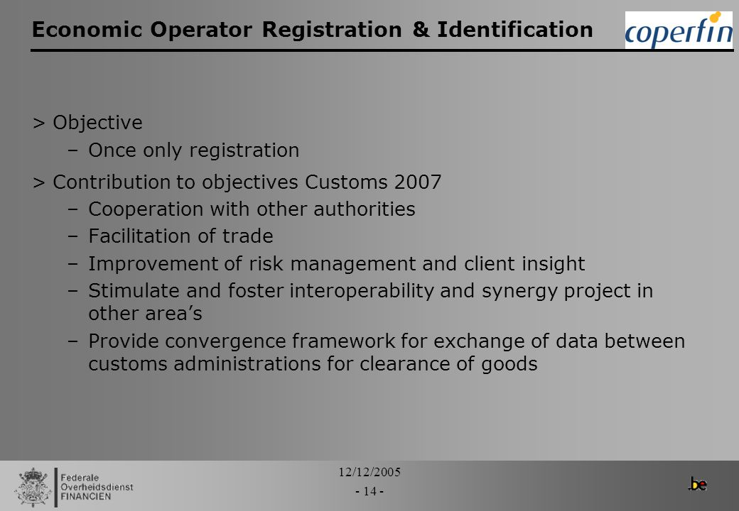 12/12/2005 - 14 - Economic Operator Registration & Identification >Objective –Once only registration >Contribution to objectives Customs 2007 –Coopera