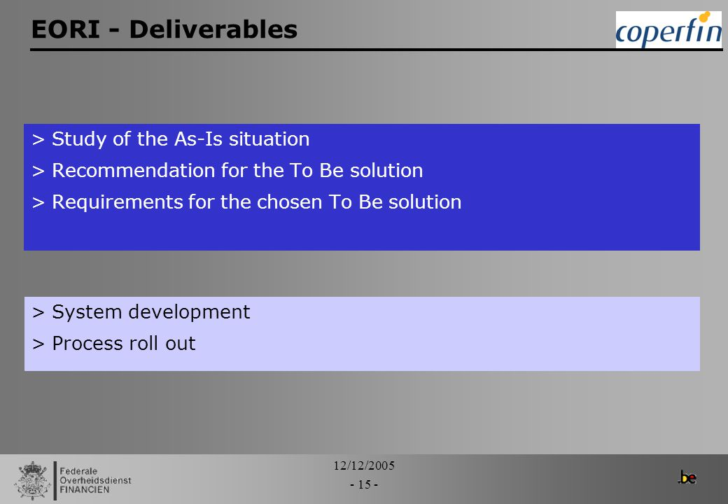 12/12/2005 - 15 - EORI - Deliverables >Study of the As-Is situation >Recommendation for the To Be solution >Requirements for the chosen To Be solution