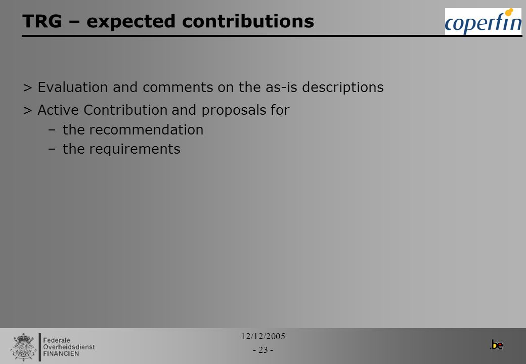 12/12/2005 - 23 - TRG – expected contributions >Evaluation and comments on the as-is descriptions >Active Contribution and proposals for –the recommen