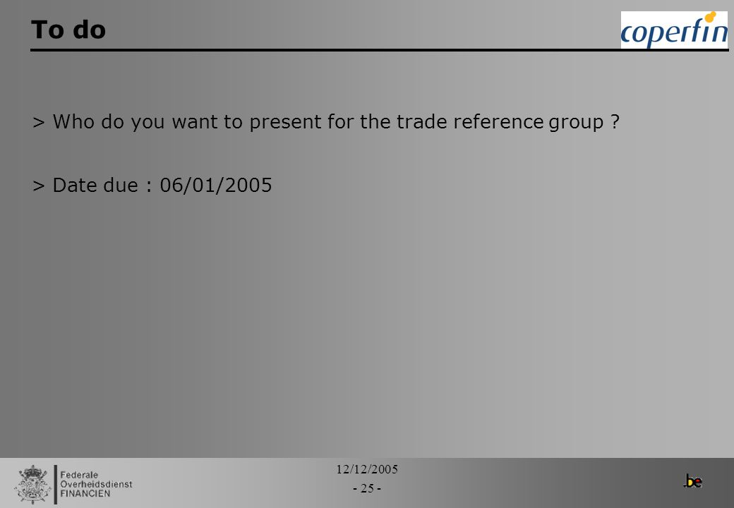 12/12/2005 - 25 - To do >Who do you want to present for the trade reference group ? >Date due : 06/01/2005