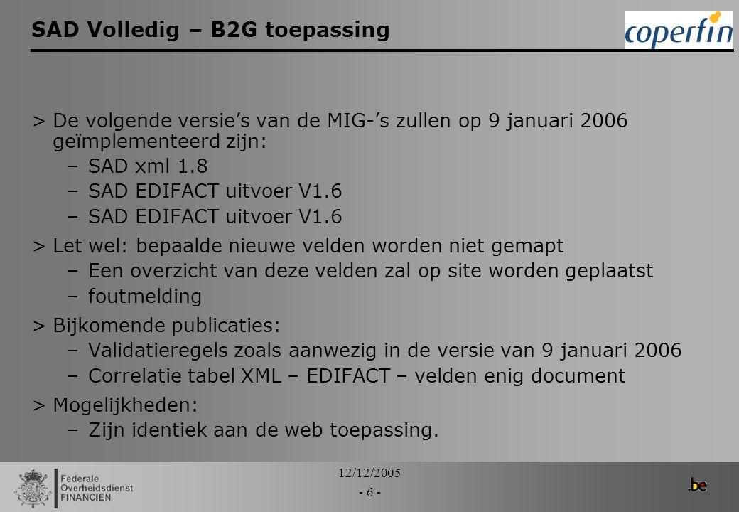 12/12/2005 - 6 - SAD Volledig – B2G toepassing >De volgende versie's van de MIG-'s zullen op 9 januari 2006 geïmplementeerd zijn: –SAD xml 1.8 –SAD ED