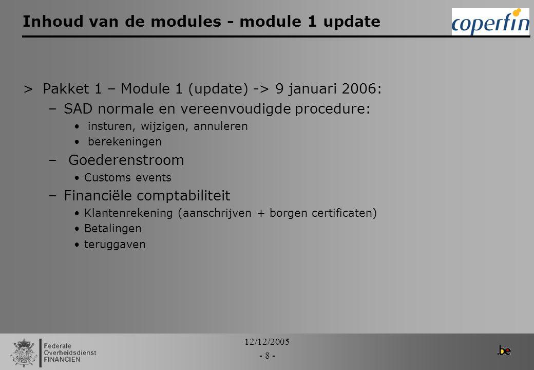 12/12/2005 - 9 - Inhoud van de modules - module 2.1 >Pakket 1 - Module 2.1 -> 13 februari 2006 –Aangiften: Gegevensuitwisseling BIRB Verlegging inzake BTW –Goederenstroom: Summiere aangifte Write off (deel 1) –Financiële comptabiliteit Klantenrekening (deel 2) Ontvangen betalingen Kas functie