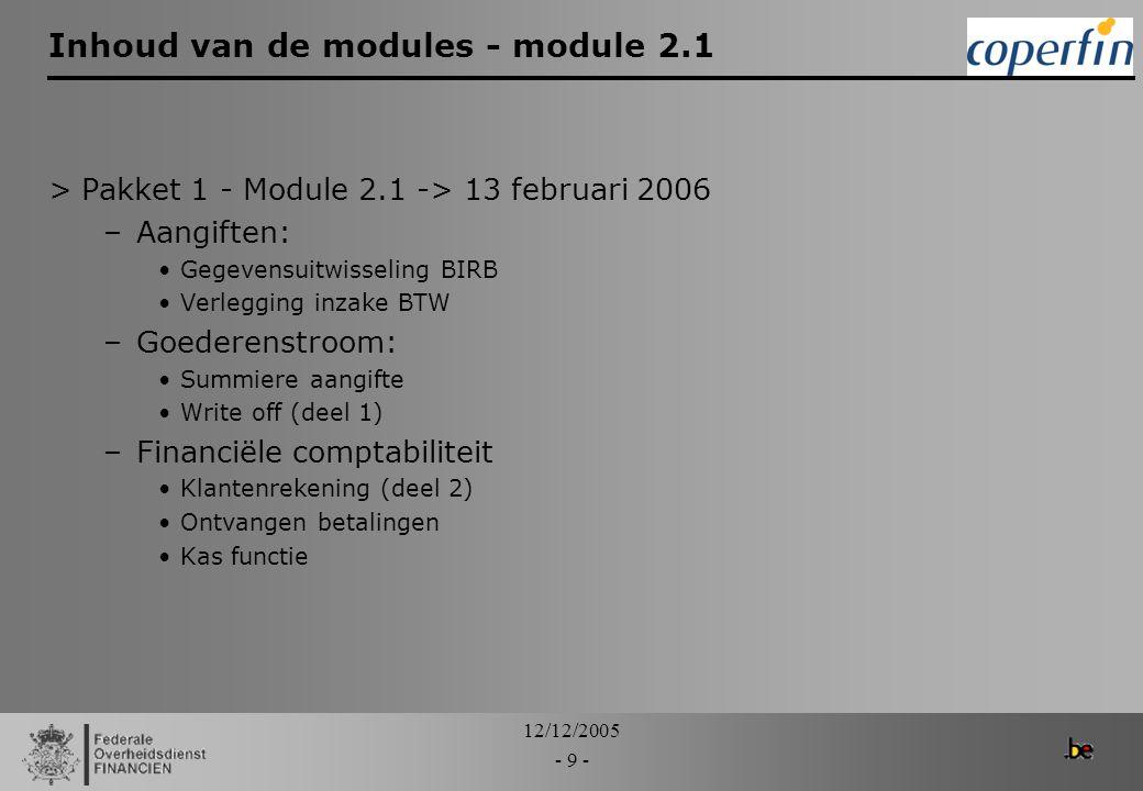 12/12/2005 - 10 - Inhoud van de modules – module 2.2 >Pakket 1 – Module 2.2 -> 13 maart 2006: –Aangiften: NCTS aangiften Gecombineerde aangiften –goederenstroom: Write off (deel 2) transfers –Financiële comptabiliteit Bank statements