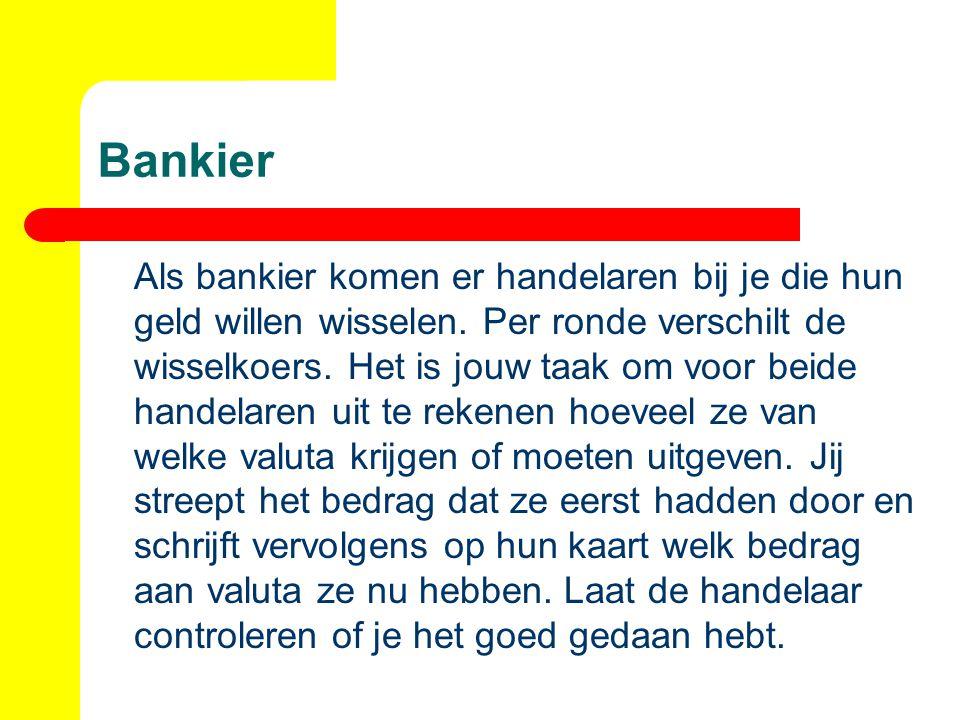 Bankier Als bankier komen er handelaren bij je die hun geld willen wisselen. Per ronde verschilt de wisselkoers. Het is jouw taak om voor beide handel