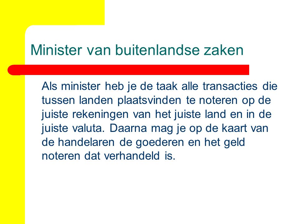 Minister van buitenlandse zaken Als minister heb je de taak alle transacties die tussen landen plaatsvinden te noteren op de juiste rekeningen van het