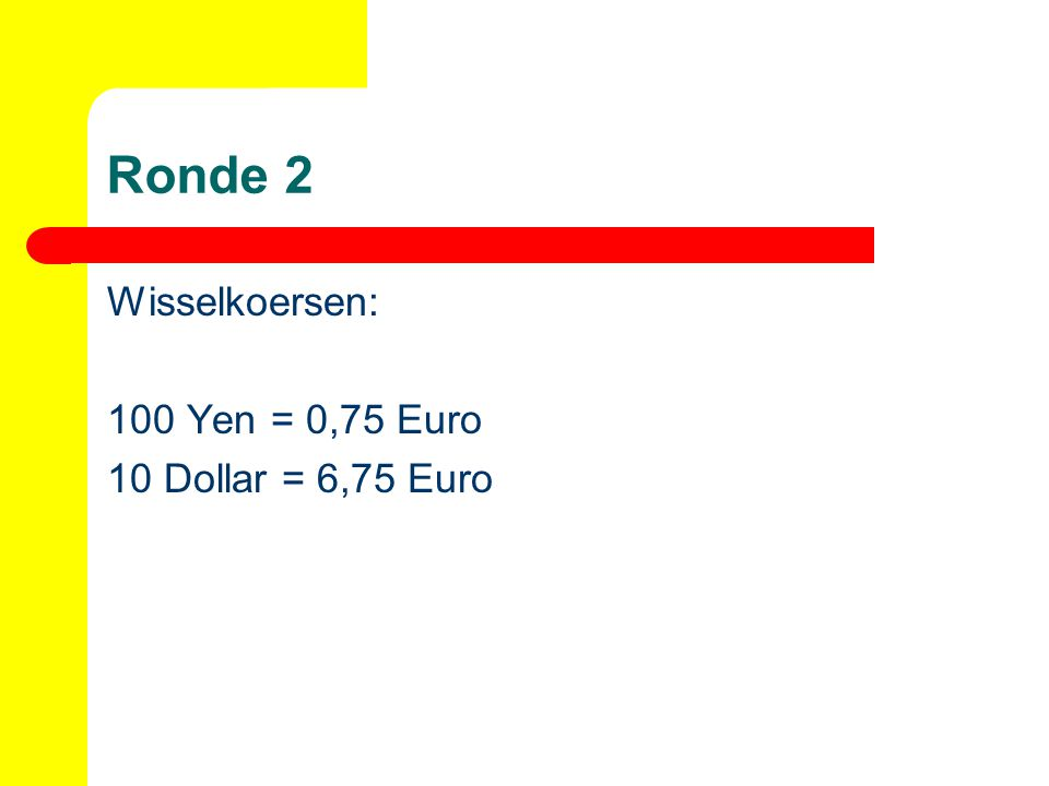 Ronde 2 Wisselkoersen: 100 Yen = 0,75 Euro 10 Dollar = 6,75 Euro