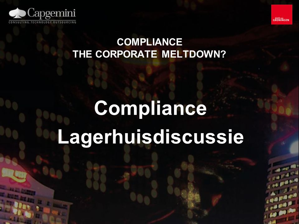 COMPLIANCE THE CORPORATE MELTDOWN? Compliance Lagerhuisdiscussie