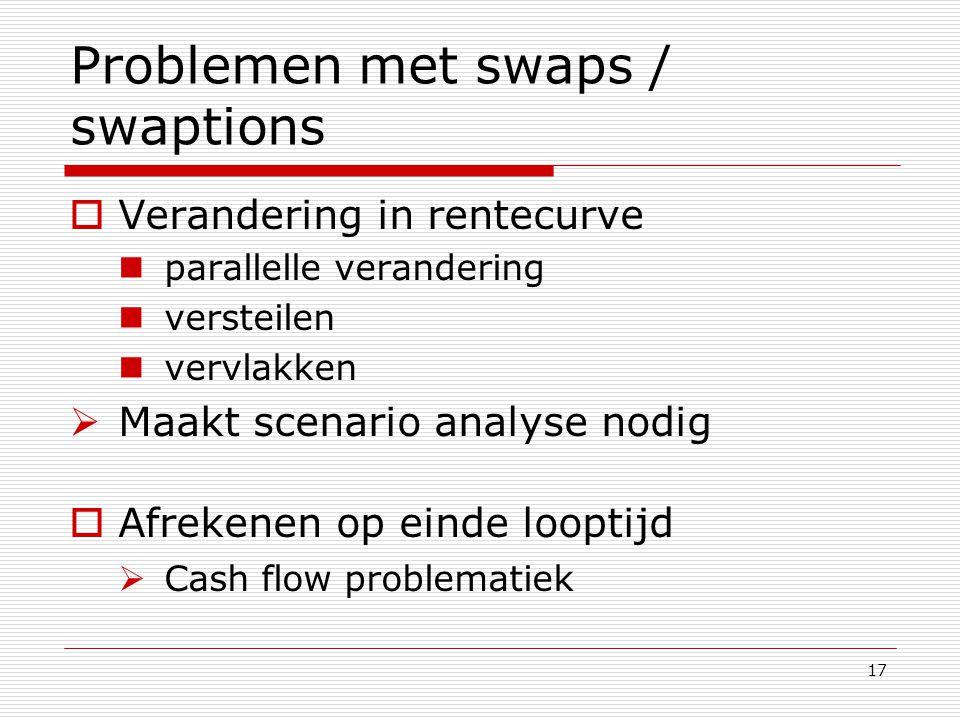 17 Problemen met swaps / swaptions  Verandering in rentecurve parallelle verandering versteilen vervlakken  Maakt scenario analyse nodig  Afrekenen
