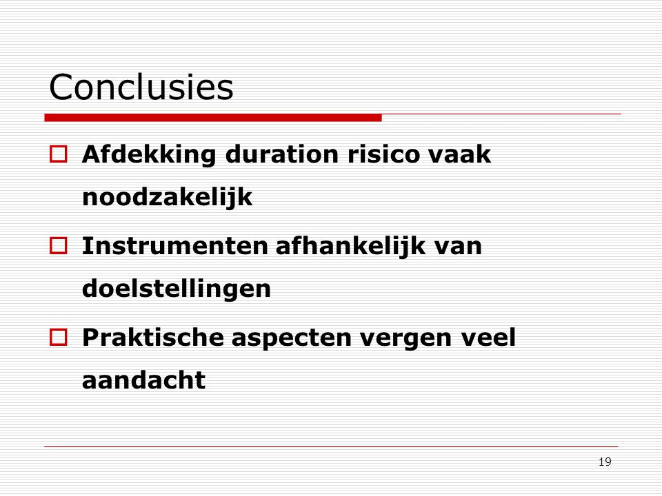 19 Conclusies  Afdekking duration risico vaak noodzakelijk  Instrumenten afhankelijk van doelstellingen  Praktische aspecten vergen veel aandacht