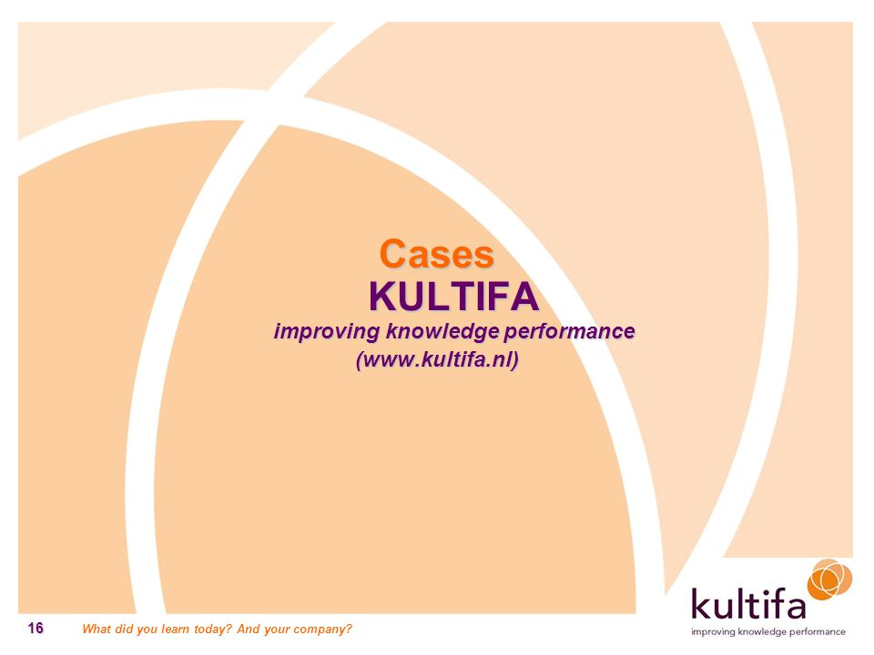 What did you learn today? And your company? 16 Cases KULTIFA improving knowledge performance (www.kultifa.nl)