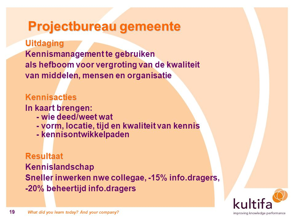 What did you learn today? And your company? 19 Projectbureau gemeente Uitdaging Kennismanagement te gebruiken als hefboom voor vergroting van de kwali