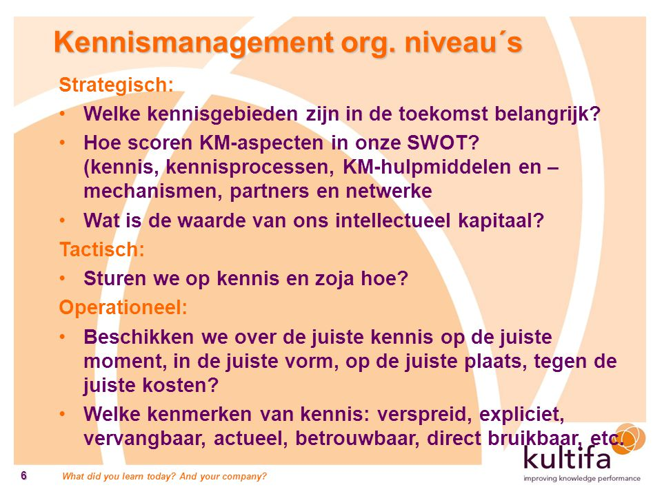 What did you learn today? And your company? 6 Kennismanagement org. niveau´s Strategisch: Welke kennisgebieden zijn in de toekomst belangrijk? Hoe sco