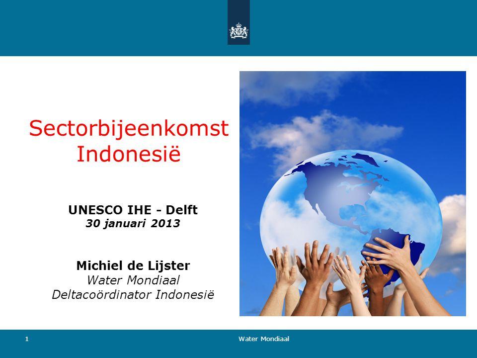 Sectorbijeenkomst Indonesië UNESCO IHE - Delft 30 januari 2013 Michiel de Lijster Water Mondiaal Deltacoördinator Indonesië 1 Water Mondiaal