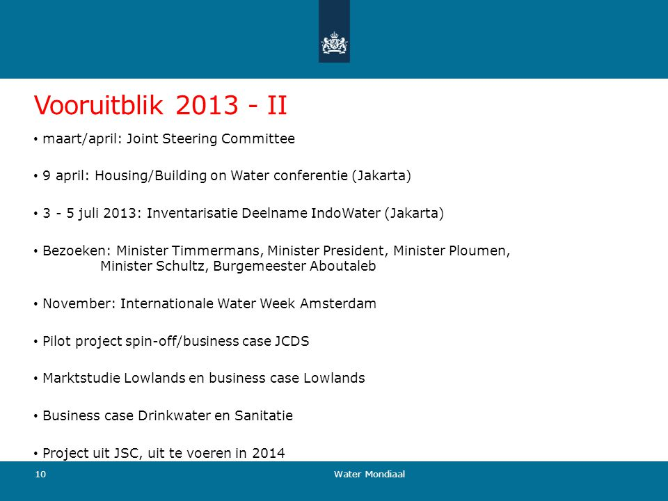 Vooruitblik 2013 - II maart/april: Joint Steering Committee 9 april: Housing/Building on Water conferentie (Jakarta) 3 - 5 juli 2013: Inventarisatie Deelname IndoWater (Jakarta) Bezoeken: Minister Timmermans, Minister President, Minister Ploumen, Minister Schultz, Burgemeester Aboutaleb November: Internationale Water Week Amsterdam Pilot project spin-off/business case JCDS Marktstudie Lowlands en business case Lowlands Business case Drinkwater en Sanitatie Project uit JSC, uit te voeren in 2014 10 Water Mondiaal