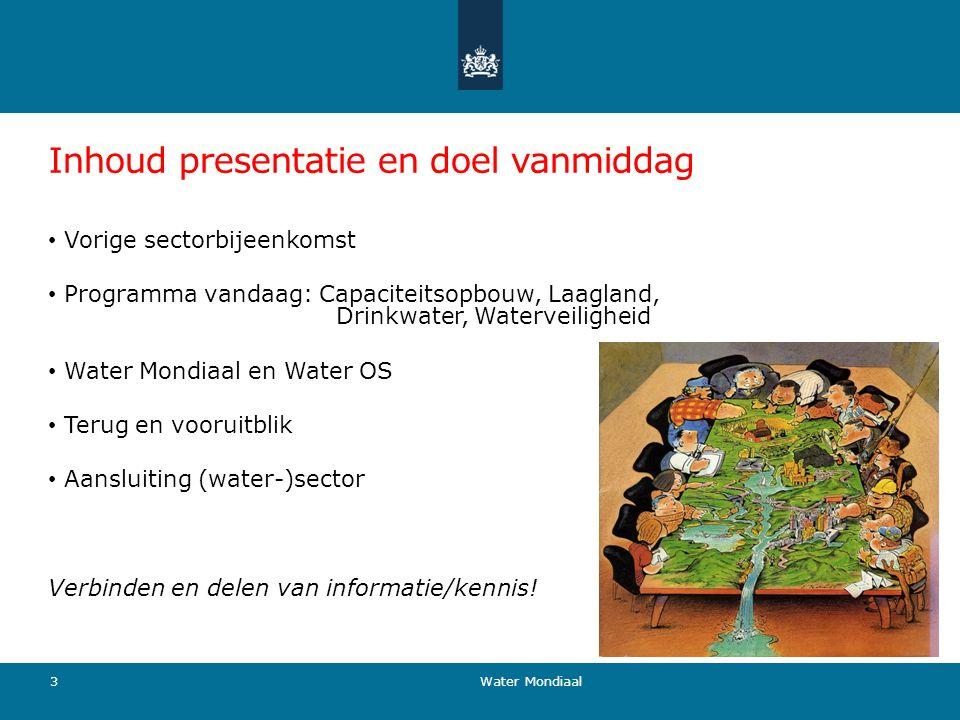 Inhoud presentatie en doel vanmiddag Vorige sectorbijeenkomst Programma vandaag: Capaciteitsopbouw, Laagland, Drinkwater, Waterveiligheid Water Mondia