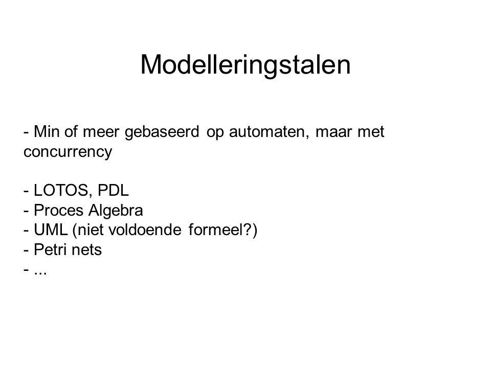 Modelleringstalen - Min of meer gebaseerd op automaten, maar met concurrency - LOTOS, PDL - Proces Algebra - UML (niet voldoende formeel?) - Petri nets -...