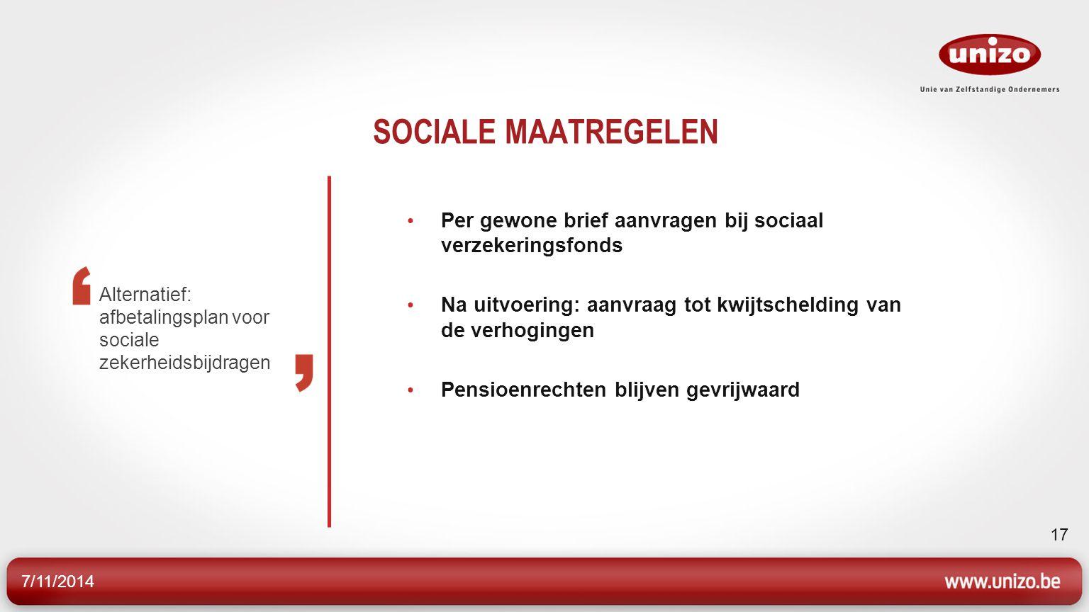 7/11/2014 17 SOCIALE MAATREGELEN Per gewone brief aanvragen bij sociaal verzekeringsfonds Na uitvoering: aanvraag tot kwijtschelding van de verhogingen Pensioenrechten blijven gevrijwaard Alternatief: afbetalingsplan voor sociale zekerheidsbijdragen