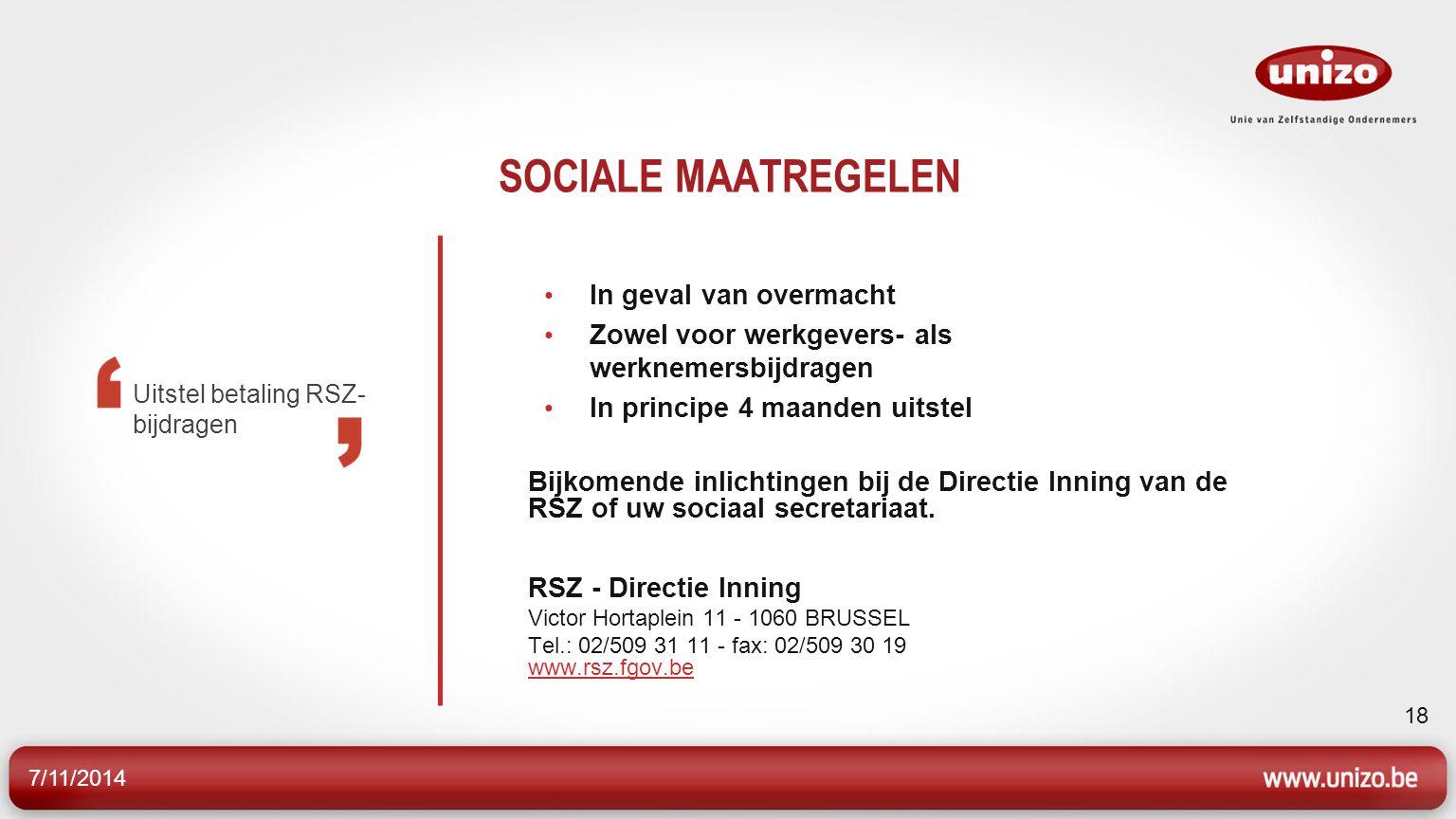 7/11/2014 18 SOCIALE MAATREGELEN In geval van overmacht Zowel voor werkgevers- als werknemersbijdragen In principe 4 maanden uitstel Bijkomende inlichtingen bij de Directie Inning van de RSZ of uw sociaal secretariaat.