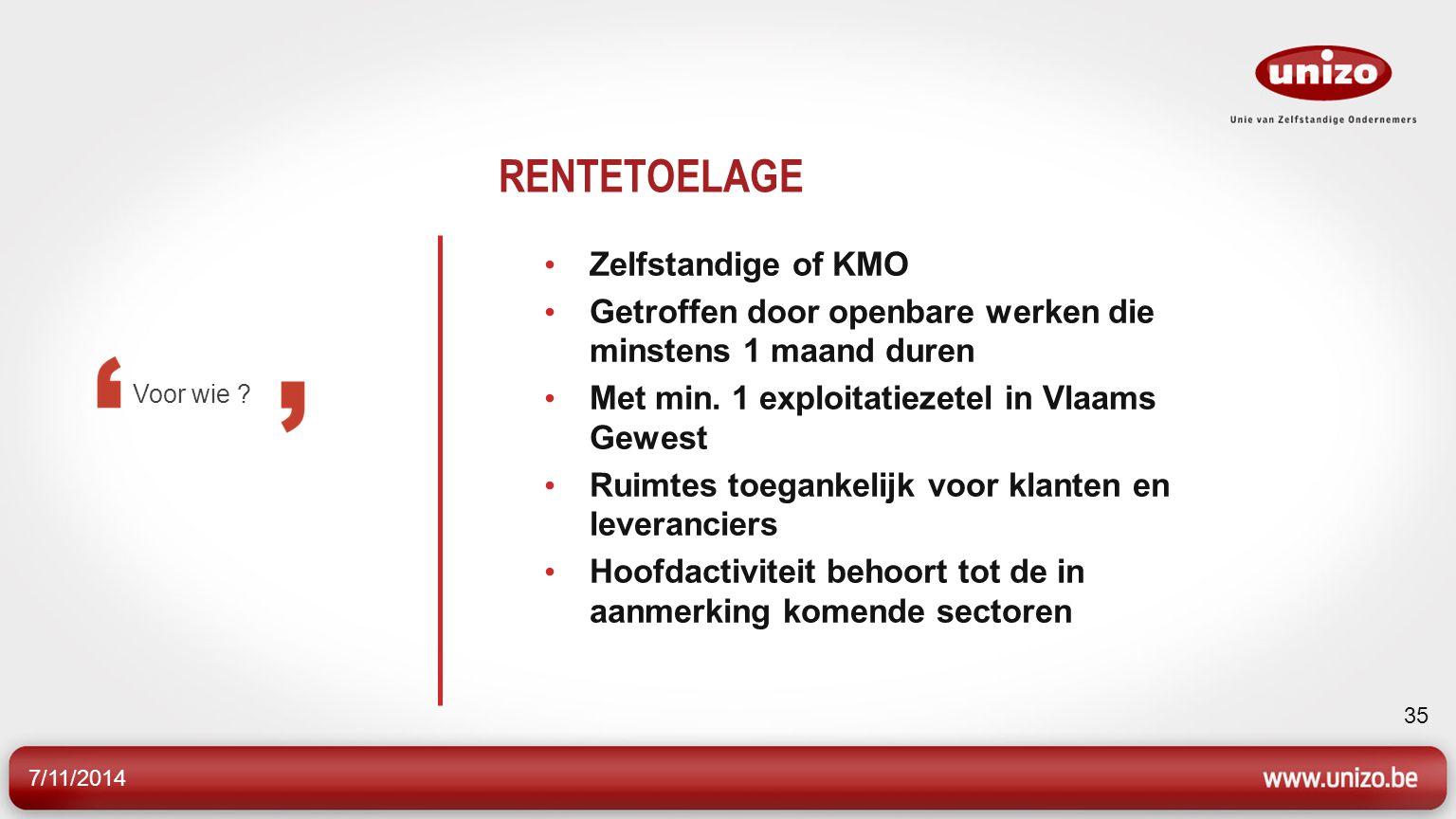 7/11/2014 35 RENTETOELAGE Zelfstandige of KMO Getroffen door openbare werken die minstens 1 maand duren Met min.